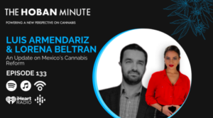 The Hoban Minute – 133 | Lorena Beltran & Luis Armendariz | An Update on Mexico's Cannabis Reform